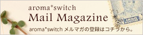 aroma*switch Mail Magazine メルマガの登録はコチラから